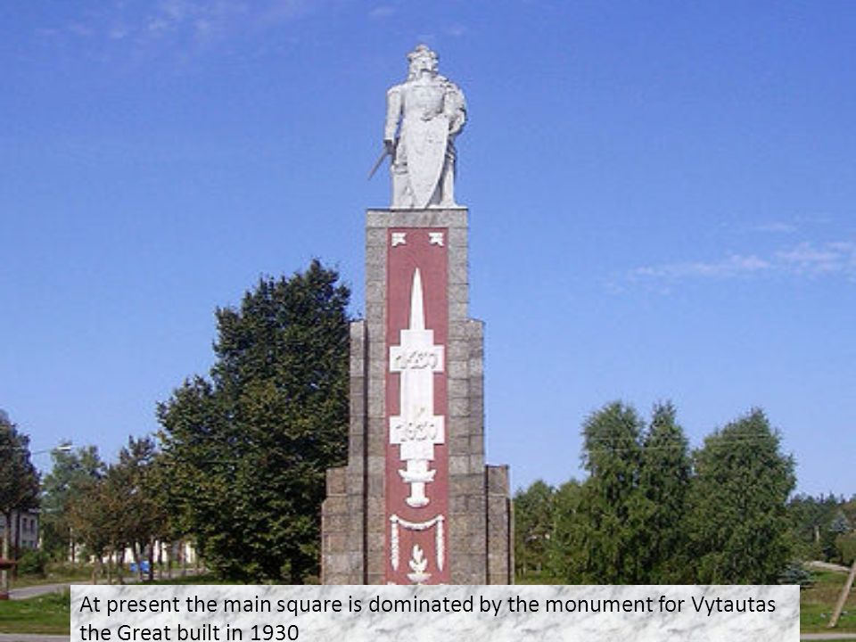 At present the main square is dominated by the monument for Vytautas the Great built in 1930