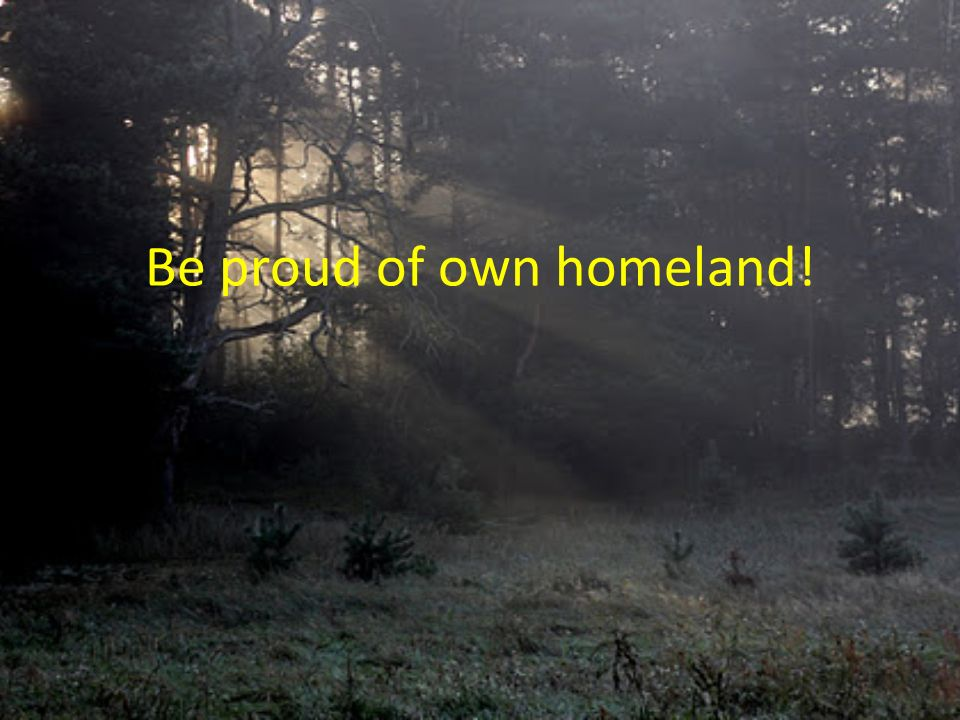 Be proud of own homeland!