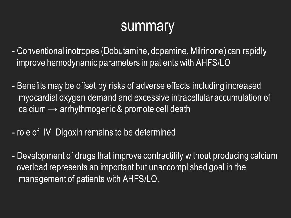 summary Conventional inotropes (Dobutamine, dopamine, Milrinone) can rapidly. improve hemodynamic parameters in patients with AHFS/LO.