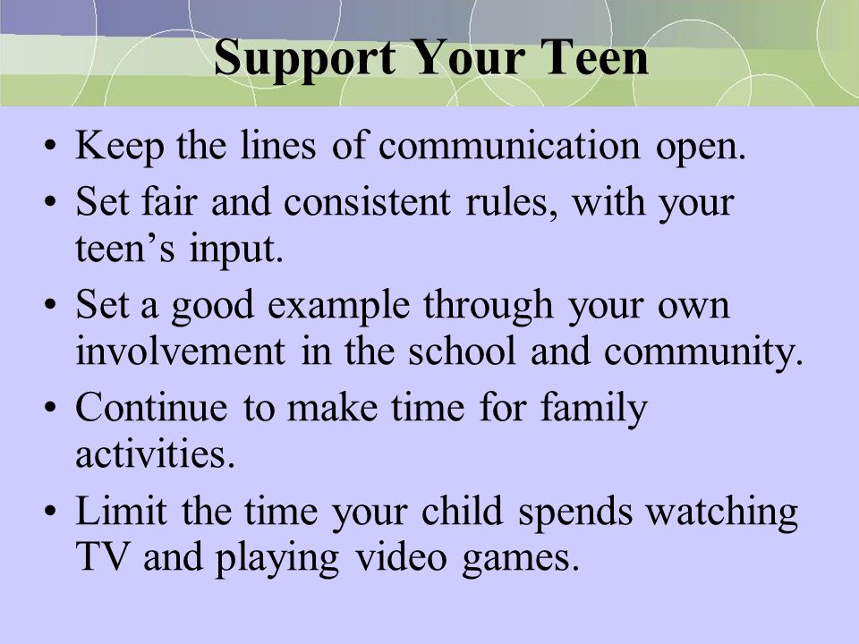 Support Your Teen Keep the lines of communication open.