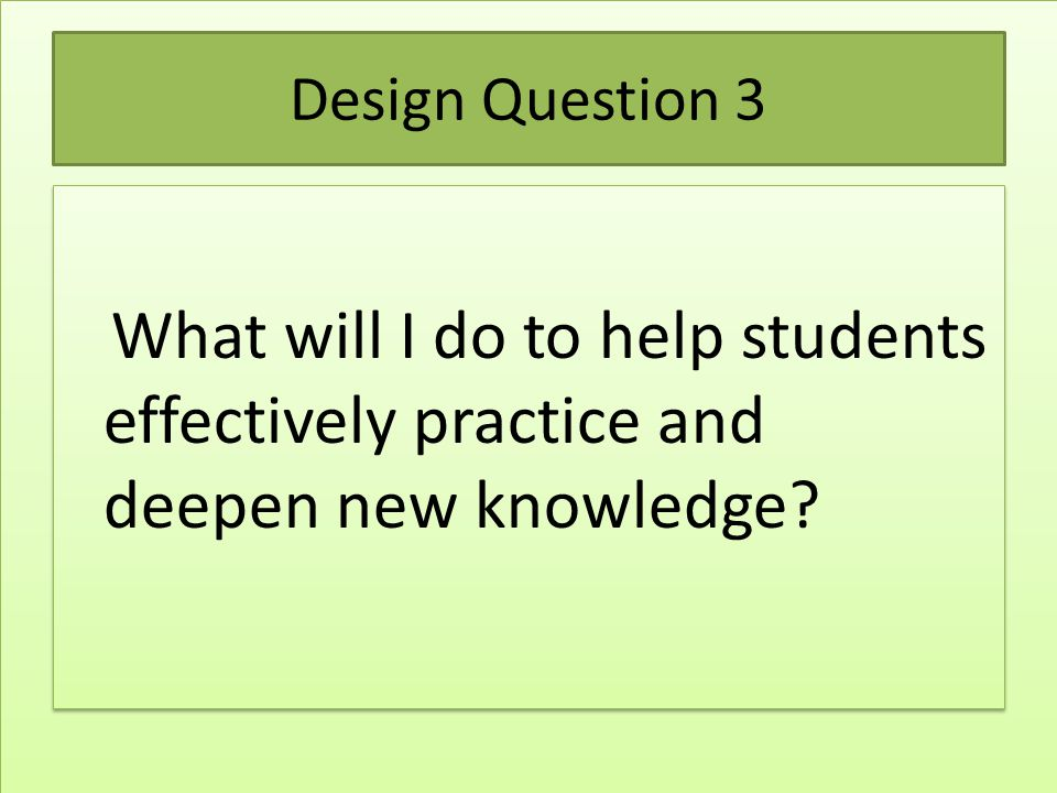 Design Question 3 What will I do to help students effectively practice and deepen new knowledge