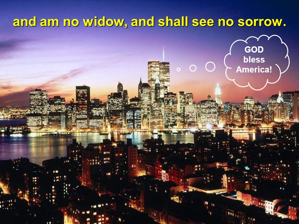 and am no widow, and shall see no sorrow.