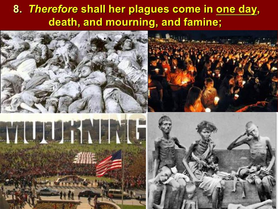 8. Therefore shall her plagues come in one day, death, and mourning, and famine;