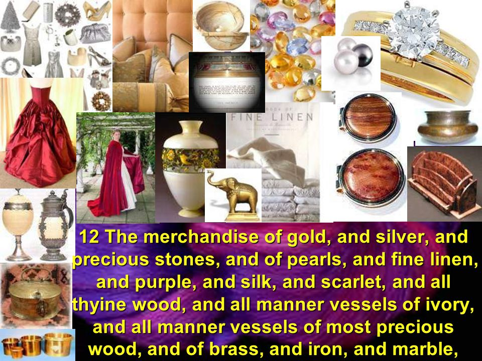 12 The merchandise of gold, and silver, and precious stones, and of pearls, and fine linen, and purple, and silk, and scarlet, and all thyine wood, and all manner vessels of ivory, and all manner vessels of most precious wood, and of brass, and iron, and marble,