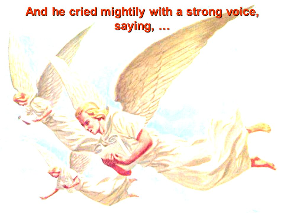 And he cried mightily with a strong voice, saying, …