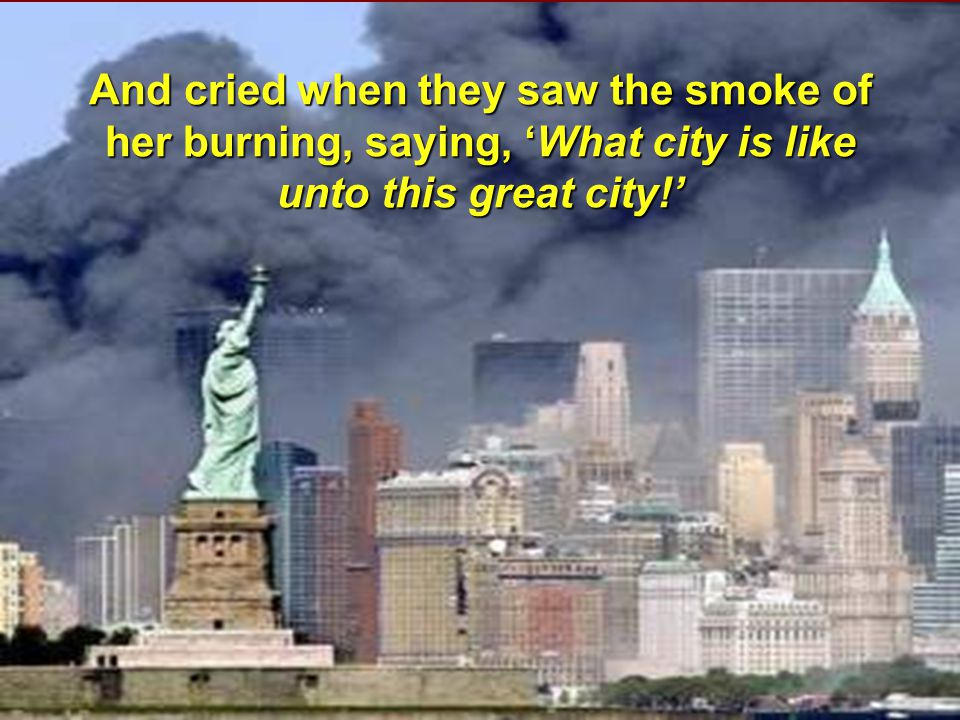 And cried when they saw the smoke of her burning, saying, 'What city is like unto this great city!'