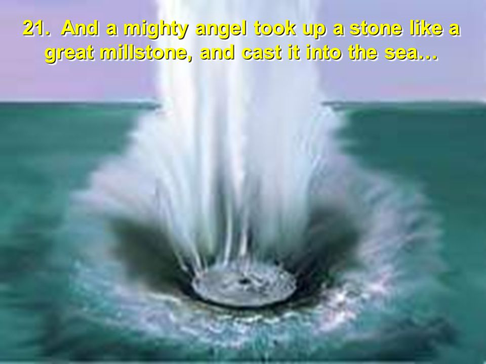 21. And a mighty angel took up a stone like a great millstone, and cast it into the sea…