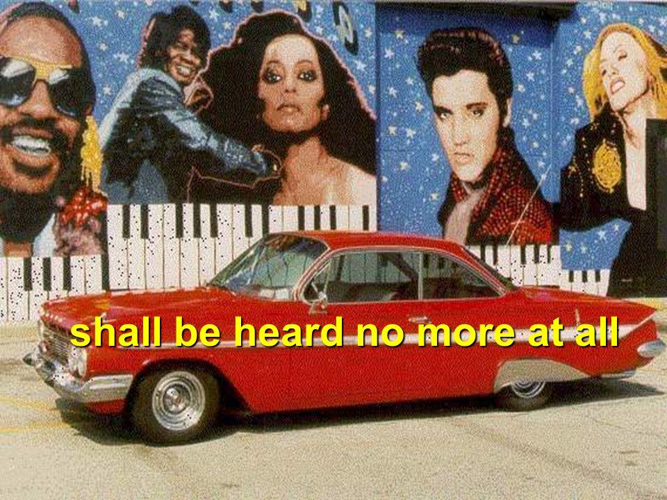 shall be heard no more at all