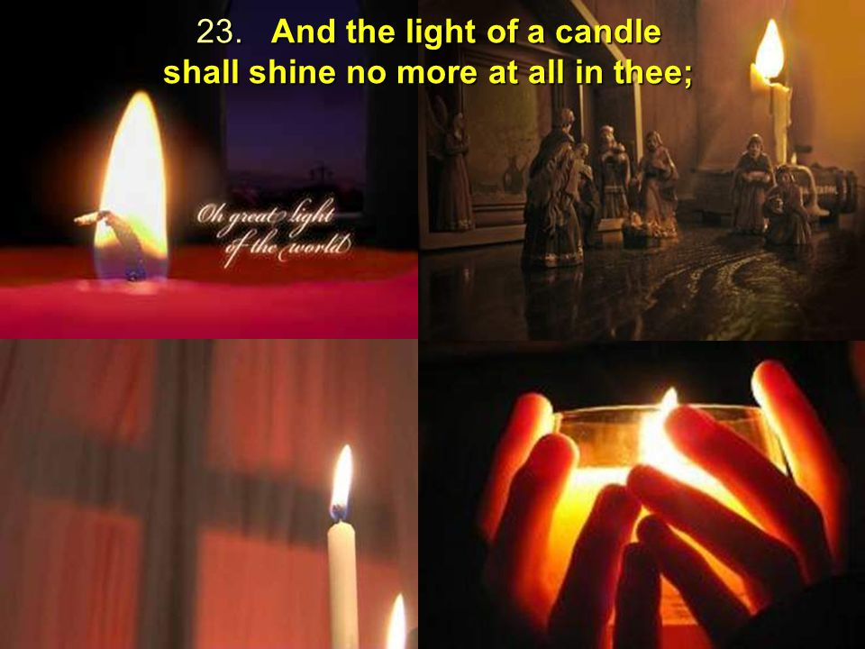 23. And the light of a candle shall shine no more at all in thee;