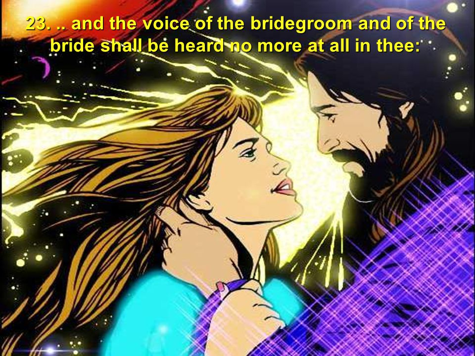 23. .. and the voice of the bridegroom and of the bride shall be heard no more at all in thee: