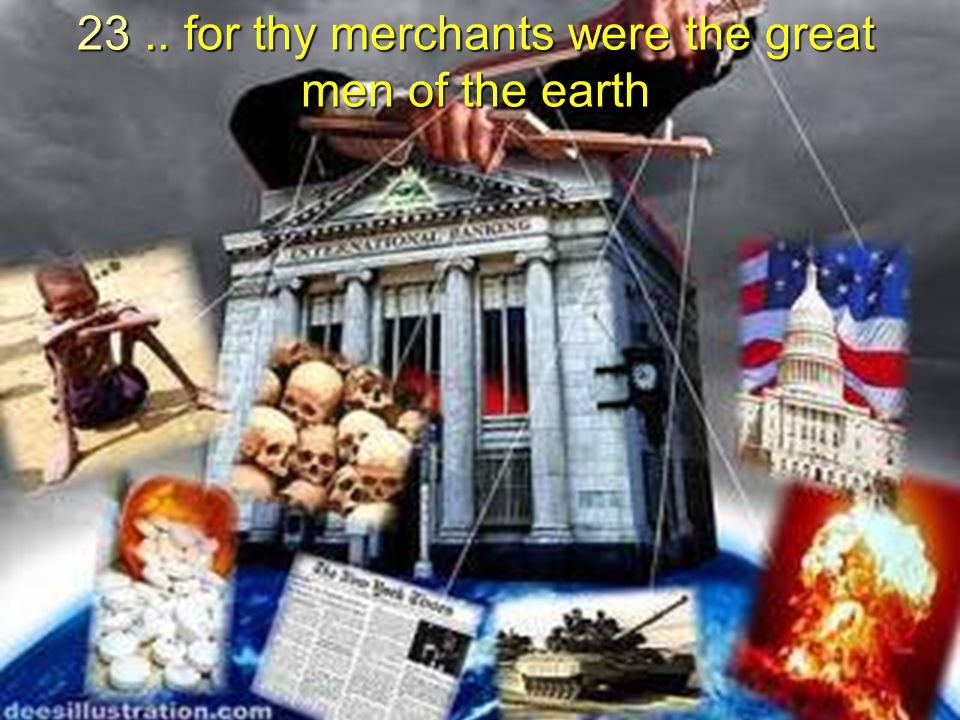 23 .. for thy merchants were the great men of the earth
