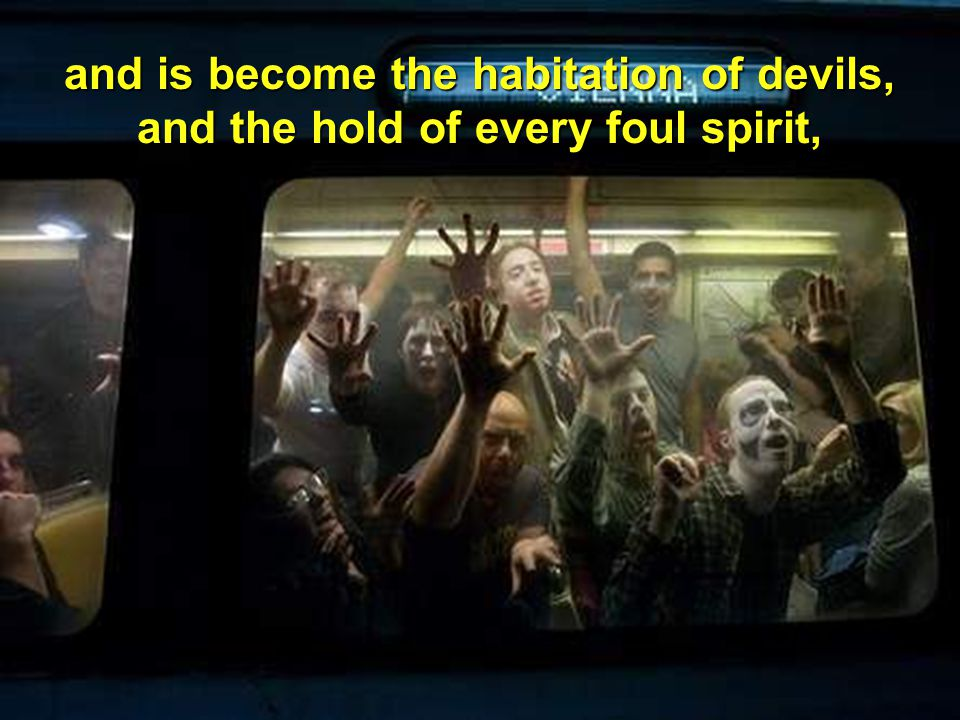 and is become the habitation of devils, and the hold of every foul spirit,