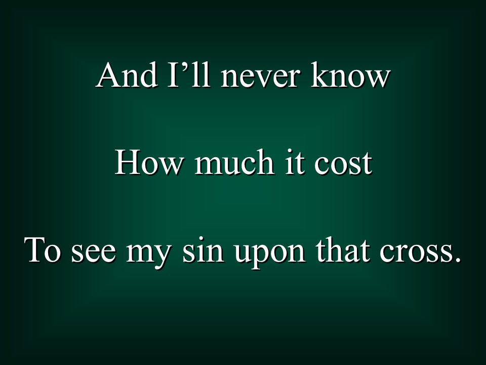 To see my sin upon that cross.