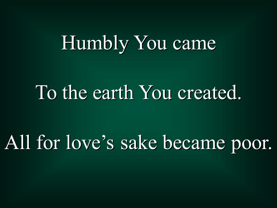 To the earth You created. All for love's sake became poor.