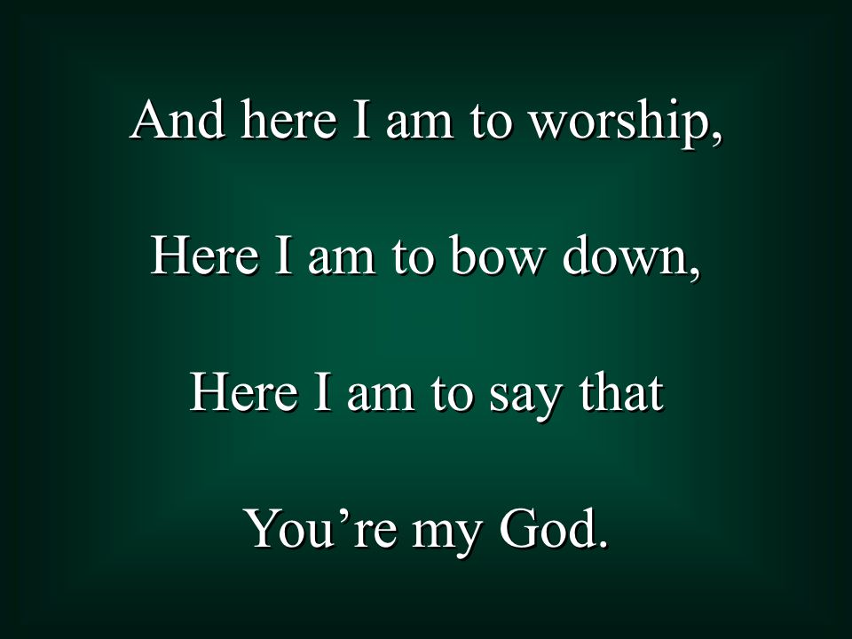 And here I am to worship, Here I am to bow down, Here I am to say that You're my God.