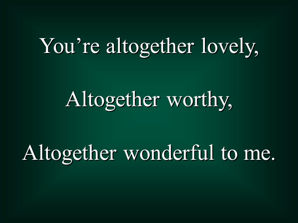 You're altogether lovely, Altogether worthy,