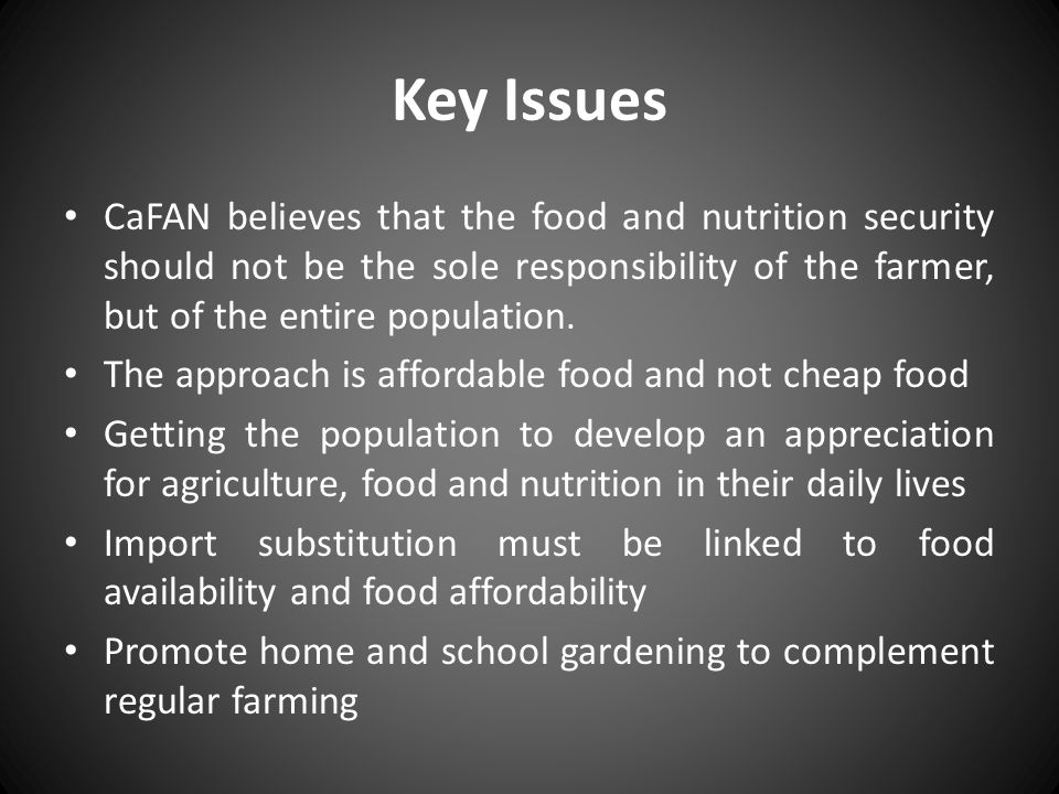Key Issues CaFAN believes that the food and nutrition security should not be the sole responsibility of the farmer, but of the entire population.