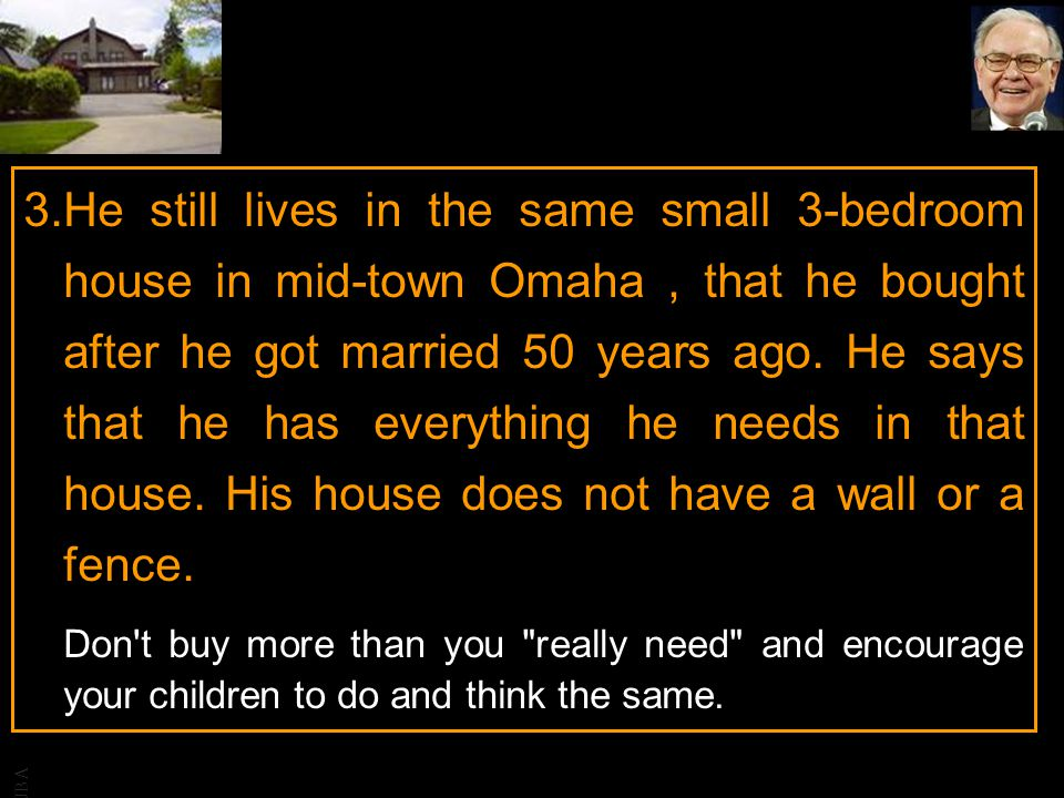 He still lives in the same small 3-bedroom house in mid-town Omaha , that he bought after he got married 50 years ago. He says that he has everything he needs in that house. His house does not have a wall or a fence.
