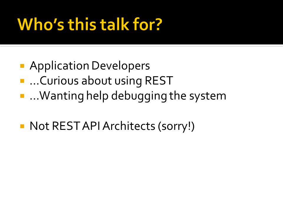 Who's this talk for Application Developers …Curious about using REST