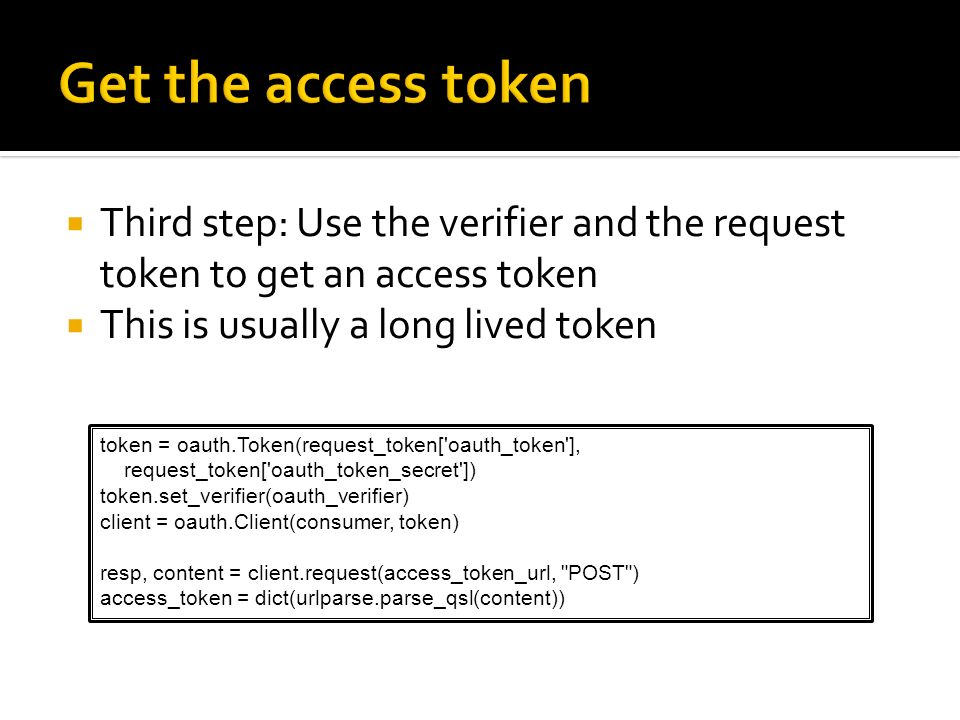 Get the access tokenThird step: Use the verifier and the request token to get an access token. This is usually a long lived token.