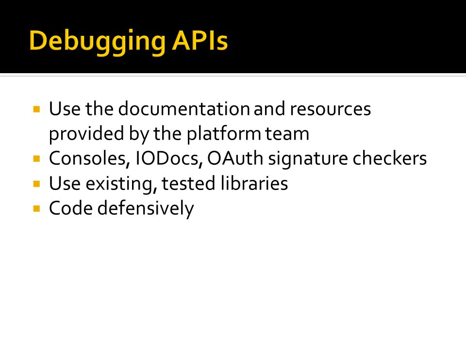 Debugging APIsUse the documentation and resources provided by the platform team. Consoles, IODocs, OAuth signature checkers.