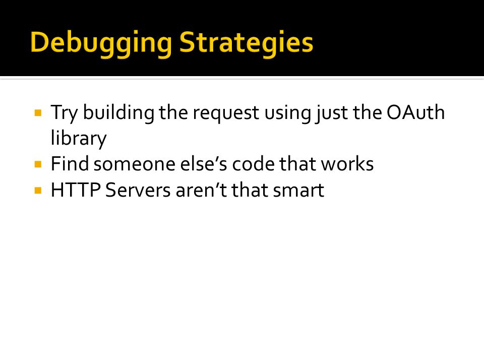 Debugging StrategiesTry building the request using just the OAuth library. Find someone else's code that works.