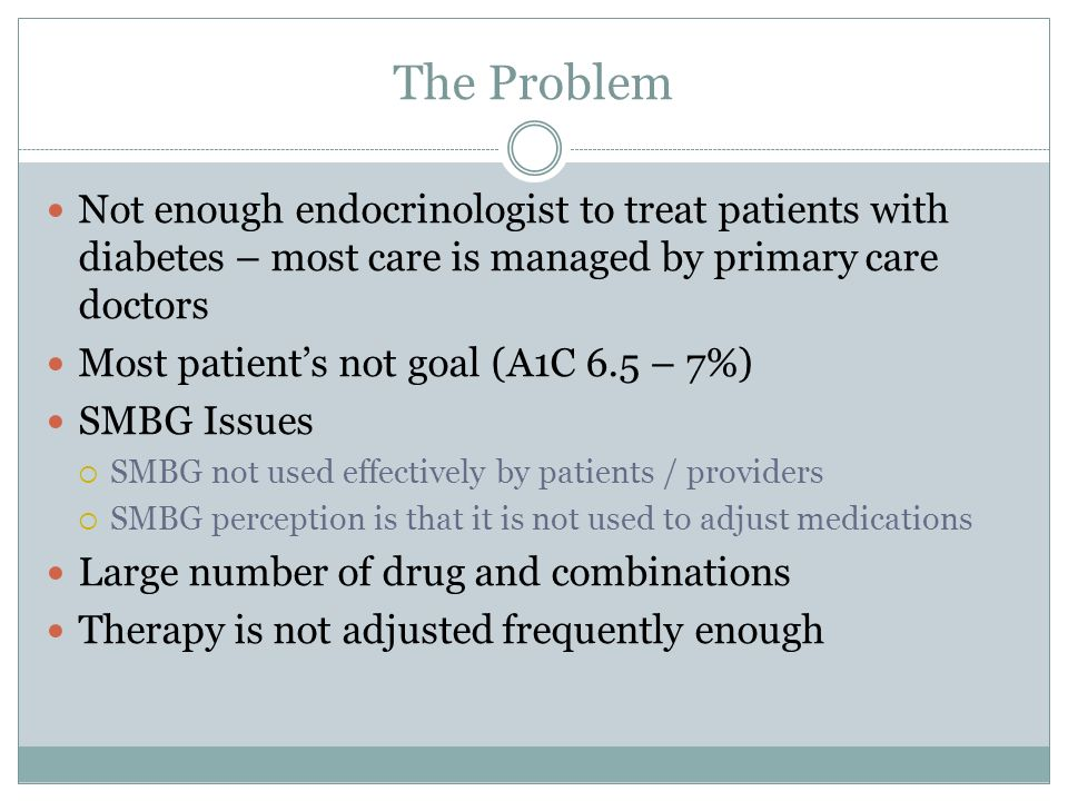 The Problem Not enough endocrinologist to treat patients with diabetes – most care is managed by primary care doctors.