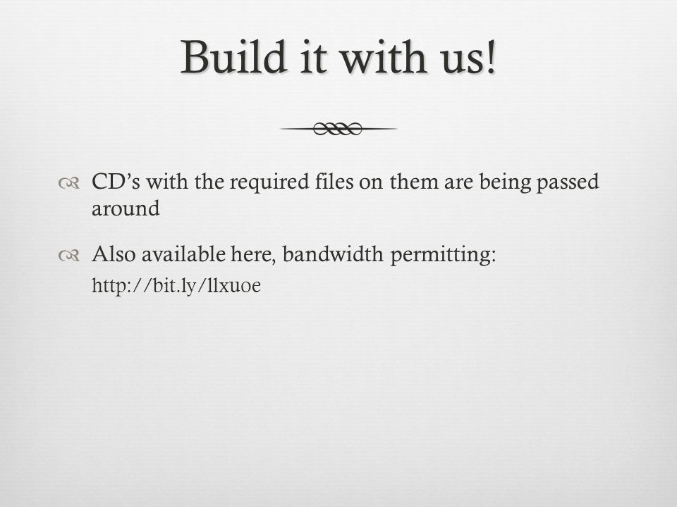 Build it with us! CD's with the required files on them are being passed around. Also available here, bandwidth permitting: