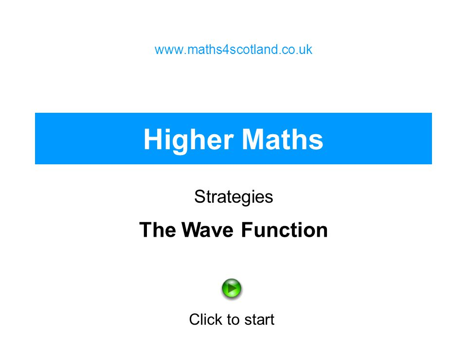 Higher Maths The Wave Function Strategies Click to start