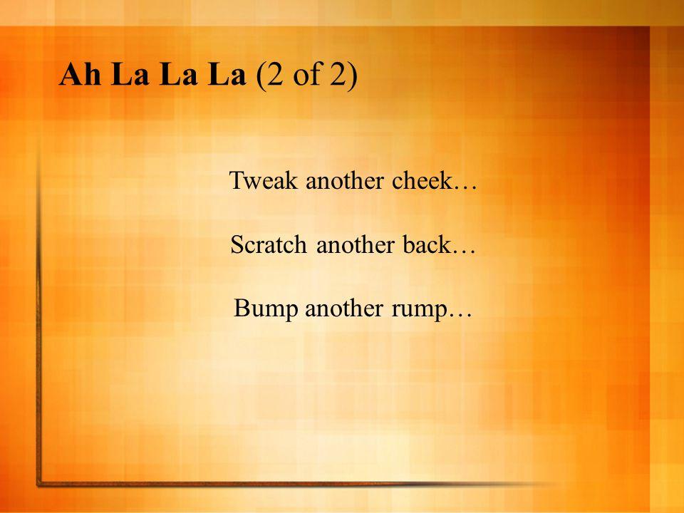 Ah La La La (2 of 2) Tweak another cheek… Scratch another back…