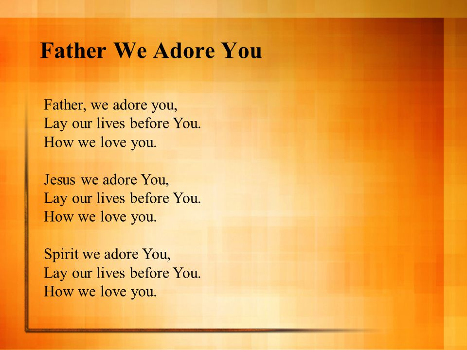 Father We Adore You Father, we adore you, Lay our lives before You.