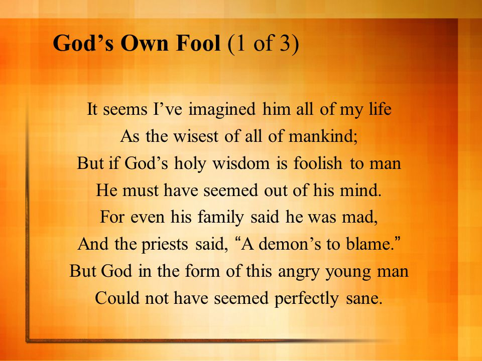 God's Own Fool (1 of 3) It seems I've imagined him all of my life