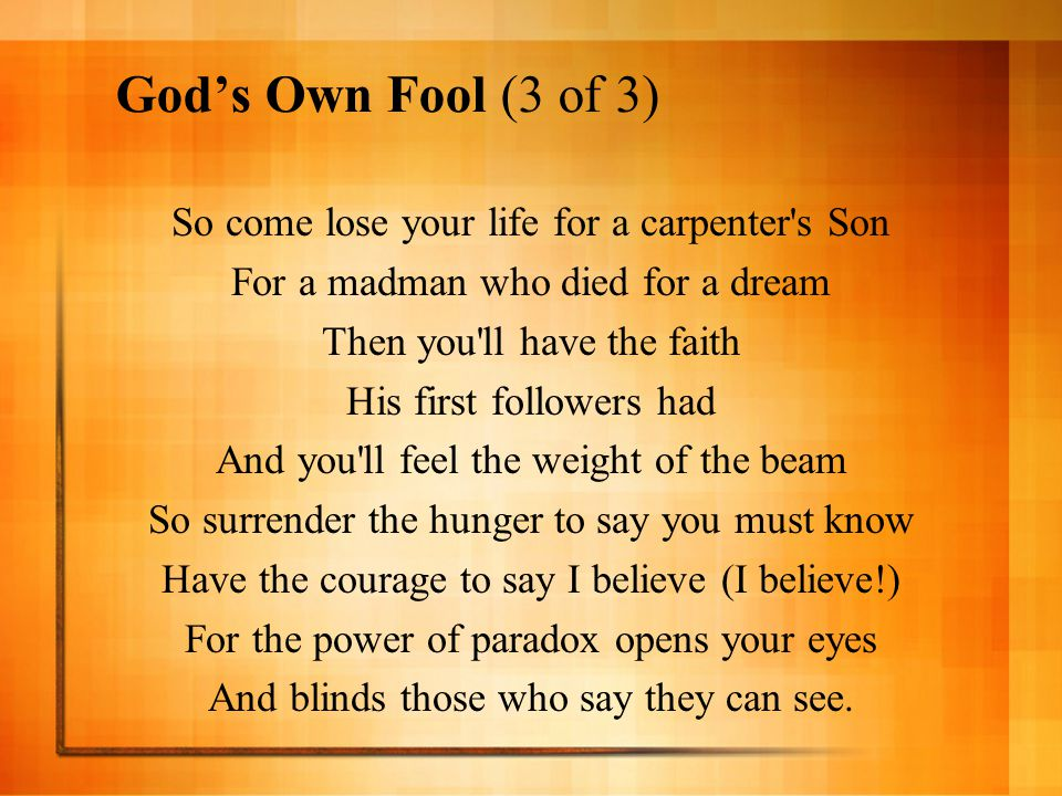 God's Own Fool (3 of 3) So come lose your life for a carpenter s Son