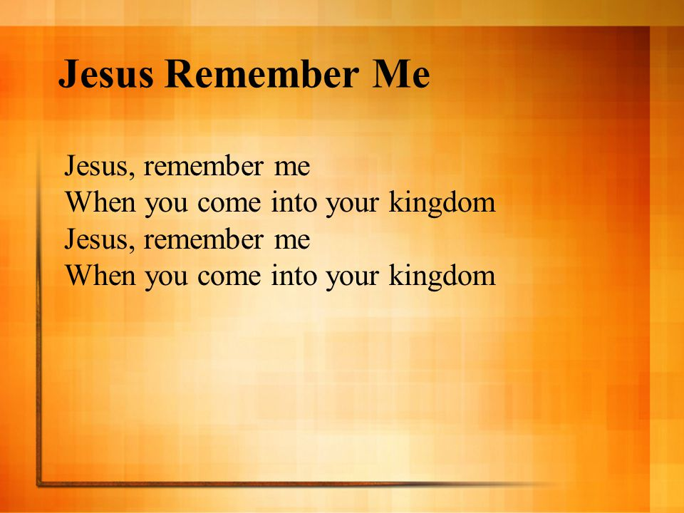 Jesus Remember Me Jesus, remember me When you come into your kingdom