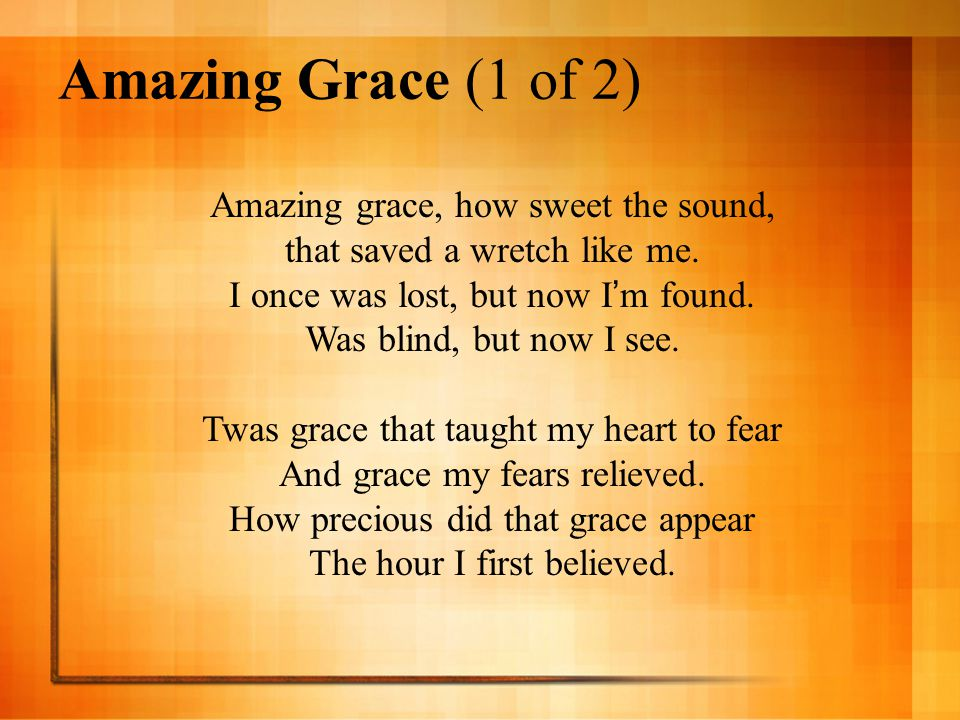 Amazing Grace (1 of 2) Amazing grace, how sweet the sound,