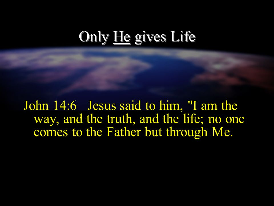 Only He gives Life John 14:6 Jesus said to him, I am the way, and the truth, and the life; no one comes to the Father but through Me.