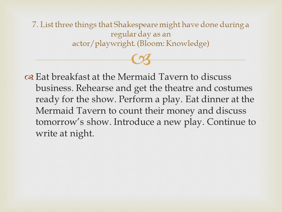 7. List three things that Shakespeare might have done during a regular day as an actor/playwright. (Bloom: Knowledge)