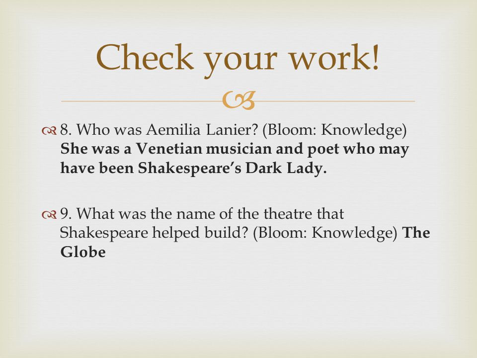 Check your work! 8. Who was Aemilia Lanier (Bloom: Knowledge) She was a Venetian musician and poet who may have been Shakespeare's Dark Lady.