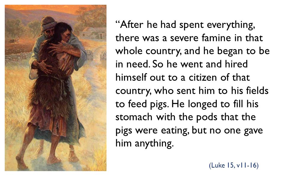After he had spent everything, there was a severe famine in that whole country, and he began to be in need. So he went and hired himself out to a citizen of that country, who sent him to his fields to feed pigs. He longed to fill his stomach with the pods that the pigs were eating, but no one gave him anything.