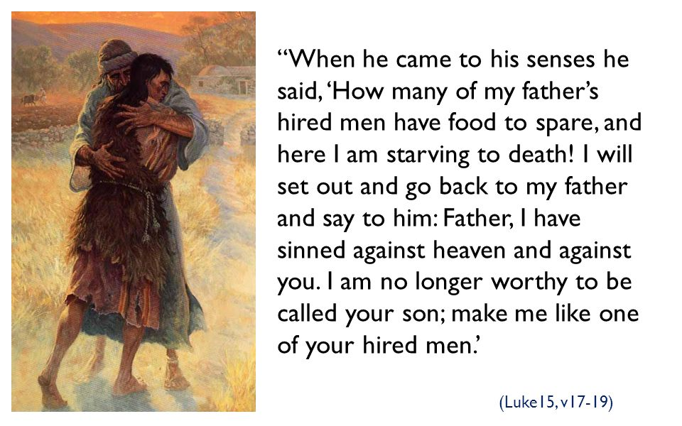 When he came to his senses he said, 'How many of my father's hired men have food to spare, and here I am starving to death! I will set out and go back to my father and say to him: Father, I have sinned against heaven and against you. I am no longer worthy to be called your son; make me like one of your hired men.'