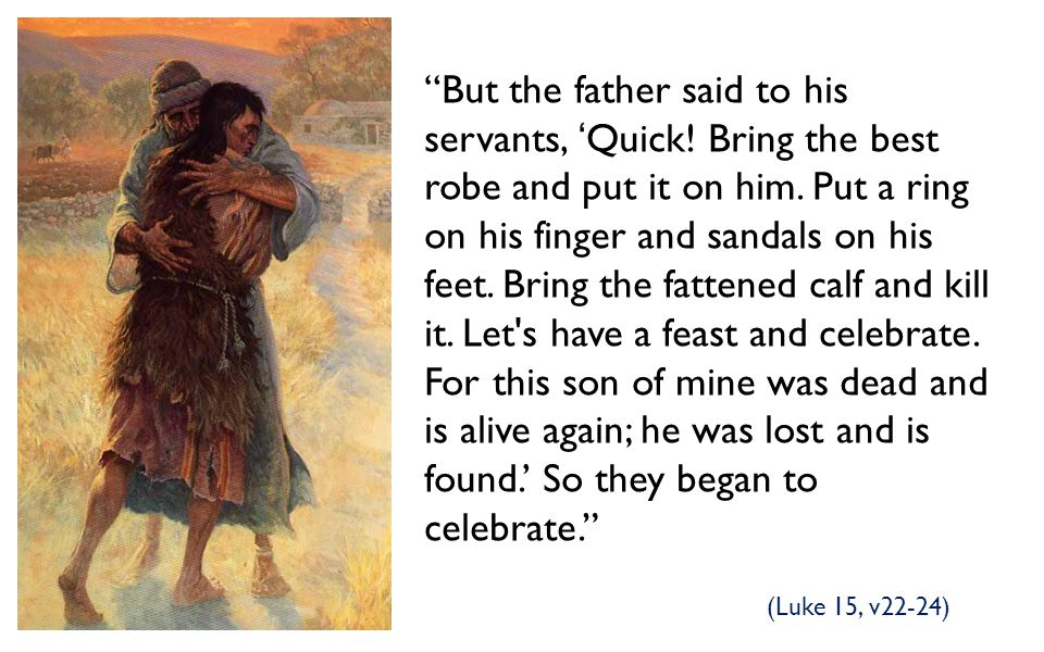 But the father said to his servants, 'Quick
