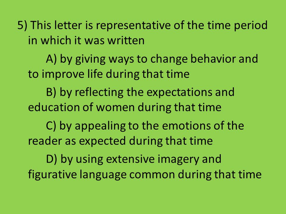 5) This letter is representative of the time period in which it was written A) by giving ways to change behavior and to improve life during that time B) by reflecting the expectations and education of women during that time C) by appealing to the emotions of the reader as expected during that time D) by using extensive imagery and figurative language common during that time