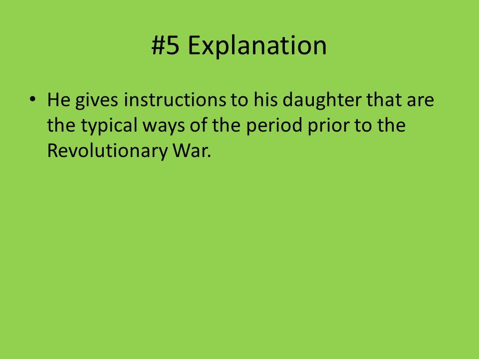 #5 Explanation He gives instructions to his daughter that are the typical ways of the period prior to the Revolutionary War.