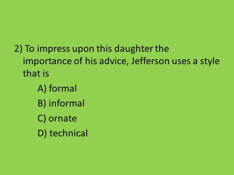 2) To impress upon this daughter the importance of his advice, Jefferson uses a style that is A) formal B) informal C) ornate D) technical