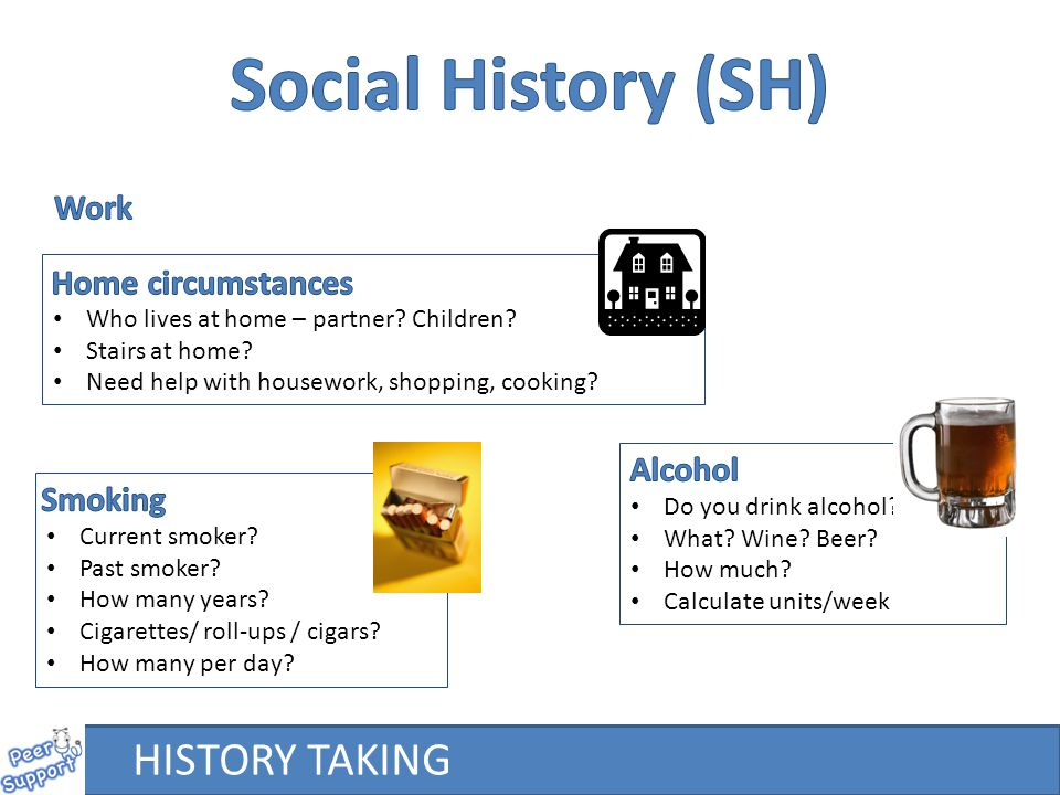 Social History (SH) HISTORY TAKING Work Home circumstances Alcohol