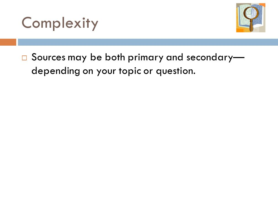 Complexity Sources may be both primary and secondary— depending on your topic or question.