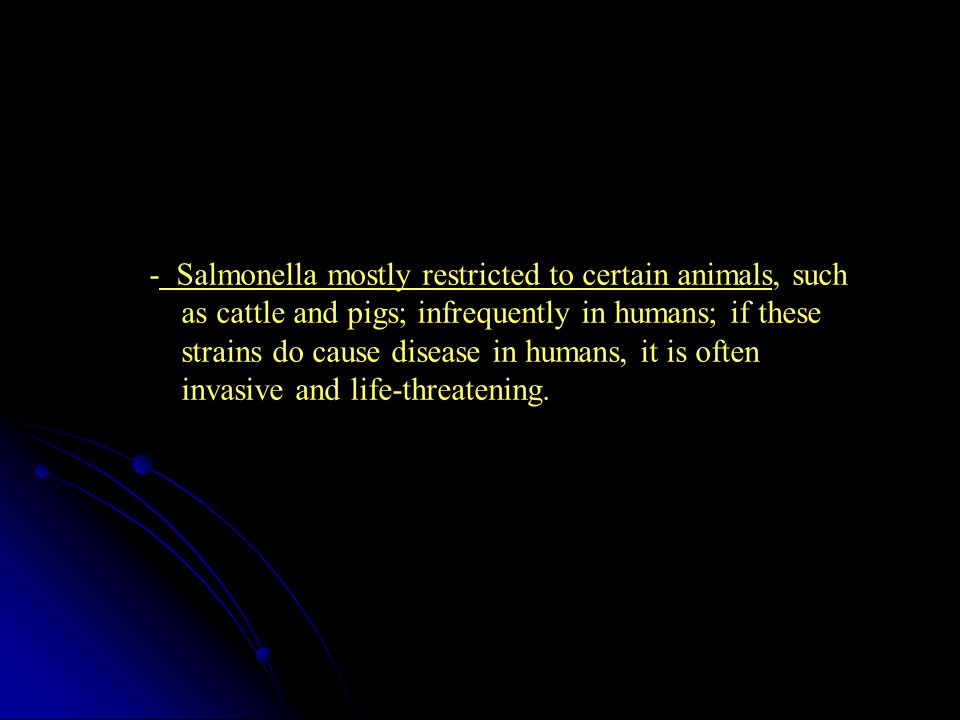 - Salmonella mostly restricted to certain animals, such as cattle and pigs; infrequently in humans; if these strains do cause disease in humans, it is often invasive and life-threatening.