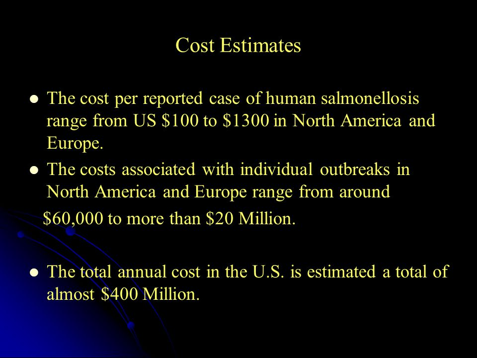 Cost Estimates The cost per reported case of human salmonellosis range from US $100 to $1300 in North America and Europe.