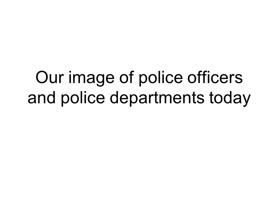Our image of police officers and police departments today