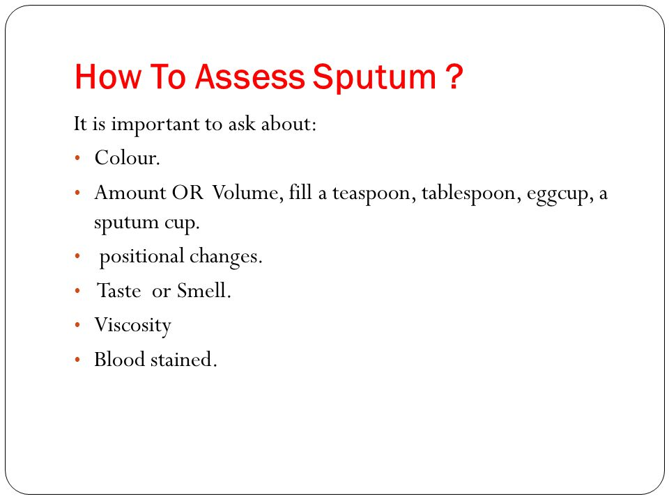 How To Assess Sputum It is important to ask about: Colour.
